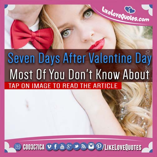 Seven Days After Valentine Day - Most Of You Don't Know About, likelovequotes.com ,Like Love Quotes