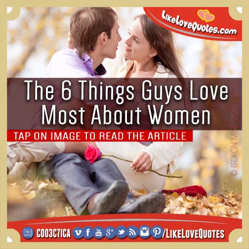 The 6 Things Guys Love Most About Women, likelovequotes.com ,Like Love Quotes
