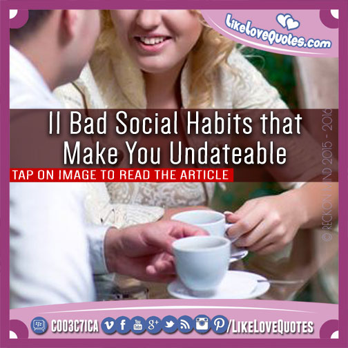 11 Bad Social Habits that Make You Undateable, likelovequotes.com ,Like Love Quotes