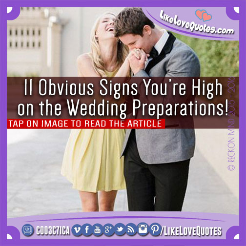 11 Obvious Signs You're High on the Wedding Preparations!, likelovequotes.com ,Like Love Quotes