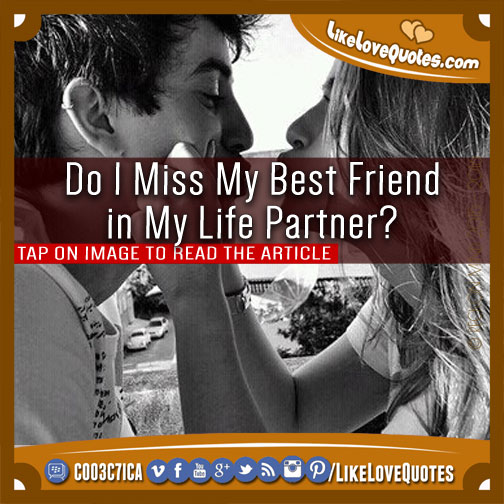 Do I Miss My Best Friend in My Life Partner?, likelovequotes.com ,Like Love Quotes