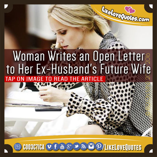 Woman Writes an Open Letter to Her Ex-Husband's Future Wife, likelovequotes.com ,Like Love Quotes