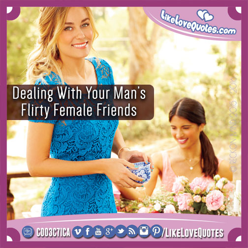 Dealing With Your Man's Flirty Female Friends, likelovequotes.com ,Like Love Quotes