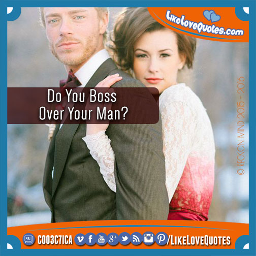 Do You Boss Over Your Man?, likelovequotes.com ,Like Love Quotes