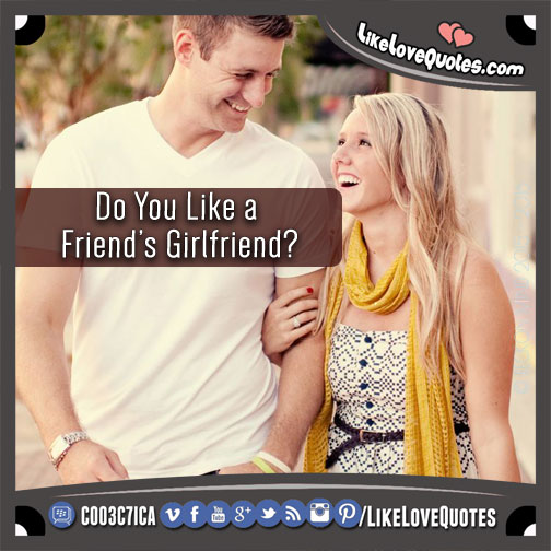Do You Like a Friend's Girlfriend?, likelovequotes.com ,Like Love Quotes
