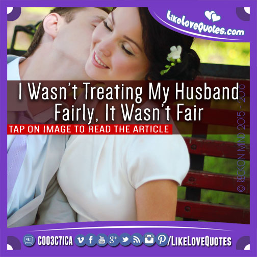 I Wasn't Treating My Husband Fairly, It Wasn't Fair, likelovequotes.com ,Like Love Quotes