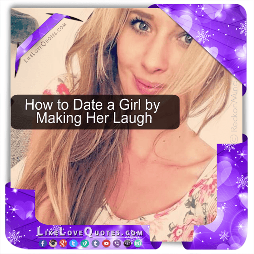 How to Date a Girl by Making Her Laugh, likelovequotes.com ,Like Love Quotes