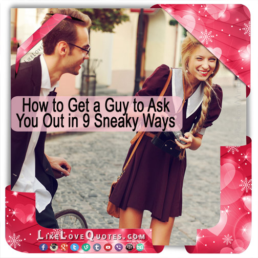 How to Get a Guy to Ask You Out in 9 Sneaky Ways, likelovequotes.com ,Like Love Quotes