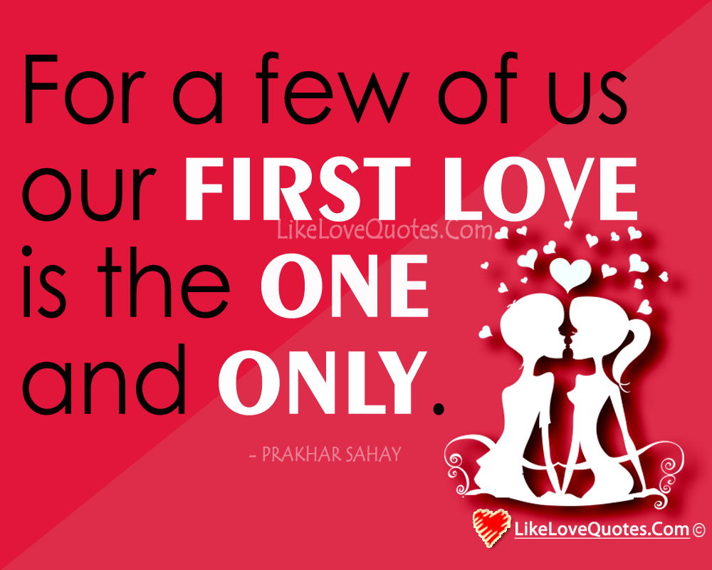 For a few of us our FIRST LOVE is the ONE and ONLY., likelovequotes.com ,Like Love Quotes