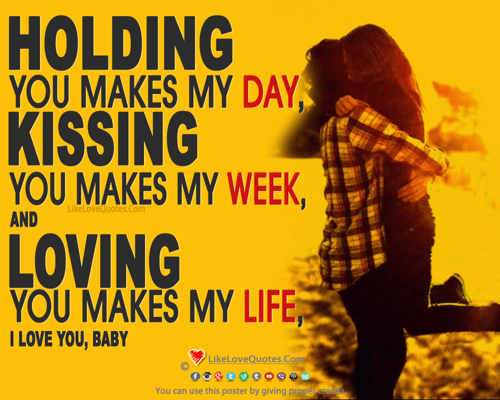 Holding you makes my day, kissing you makes my week, and loving you makes my life, likelovequotes.com ,Like Love Quotes
