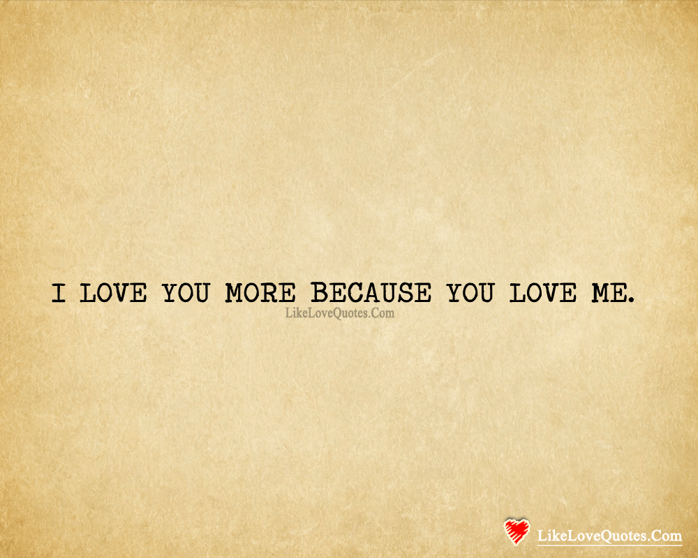 I LOVE YOU MORE BECAUSE YOU LOVE ME., likelovequotes.com ,Like Love Quotes