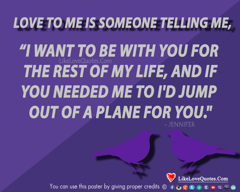 I want to be with you for the rest of my life, and if you needed me to I'd jump out of a plane for you., likelovequotes.com ,Like Love Quotes