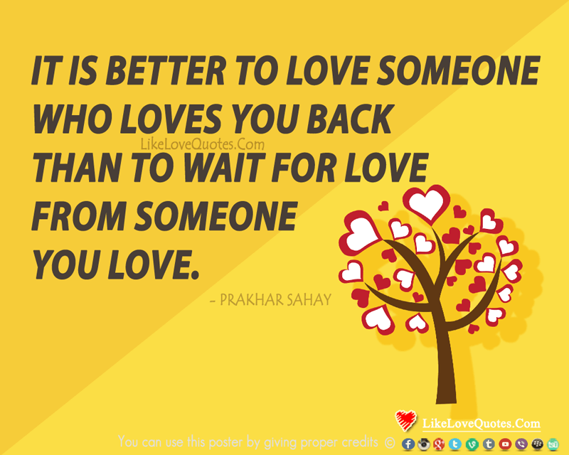 It is better to love someone who loves you back than to wait for love from someone you love., likelovequotes.com ,Like Love Quotes