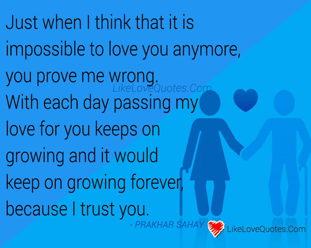 Just when I think that it is impossible to love you anymore, you prove me wrong. With each day passing my love for you keeps on growing and it would keep on growing forever, because I trust you., likelovequotes.com ,Like Love Quotes