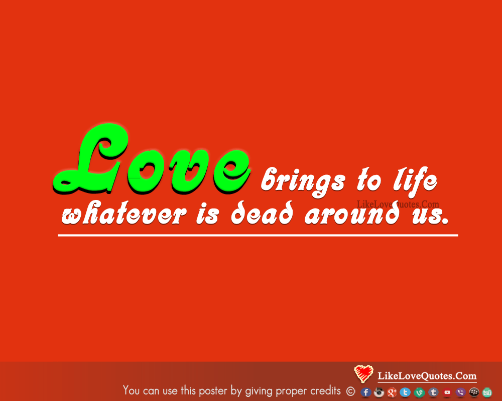 Love brings to life whatever is dead around us., likelovequotes.com ,Like Love Quotes