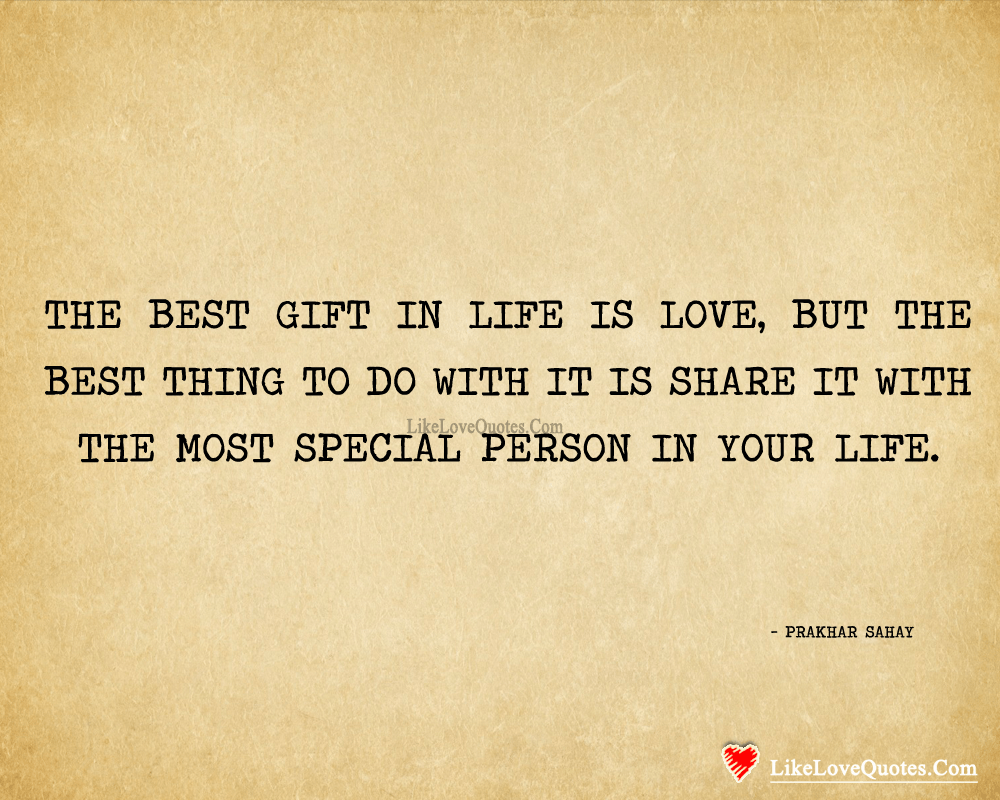 The best gift in life is love, but the best thing to do with it is share it with the most special person in your life. - Prakhar Sahay, likelovequotes.com ,Like Love Quotes