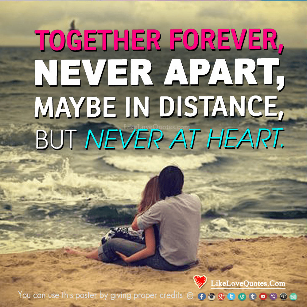 Together forever, never apart, may be in distance but never at heart., likelovequotes.com ,Like Love Quotes