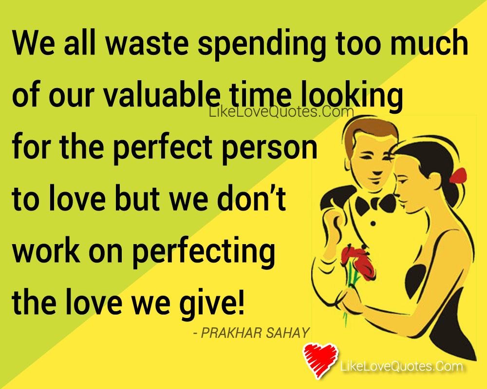 We all waste spending too much of our valuable time looking for the perfect person to love but we don't work on perfecting the love we give!, likelovequotes.com ,Like Love Quotes