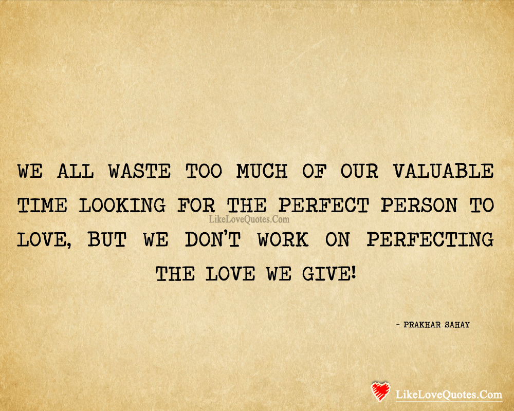 We all waste spending too much of our valuable time looking for the perfect person, likelovequotes.com ,Like Love Quotes