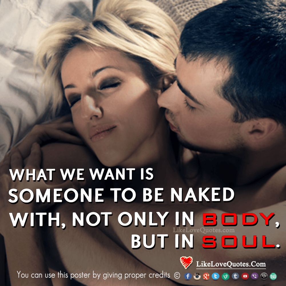 What we want is someone to be naked with, not only in body but in soul, likelovequotes.com ,Like Love Quotes
