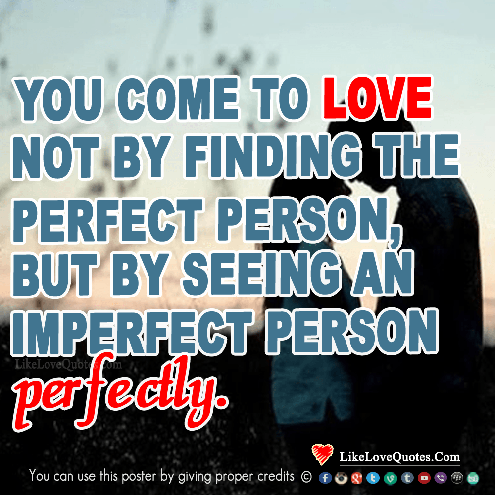 You come to love not be finding the perfect person but by seeing an imperfect person perfectly, likelovequotes.com ,Like Love Quotes