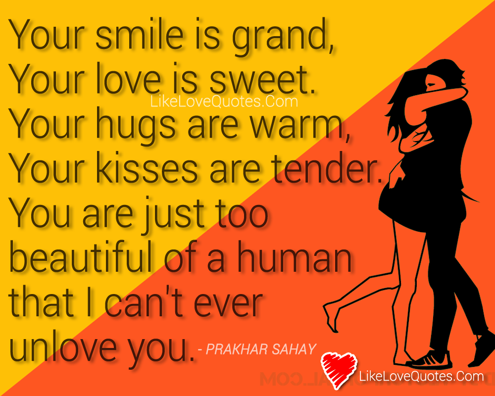 Your smile is grand, your love is sweet. Your hugs are warm, your kisses are tender. You are just too beautiful of a human that I can't ever unlove you., likelovequotes.com ,Like Love Quotes