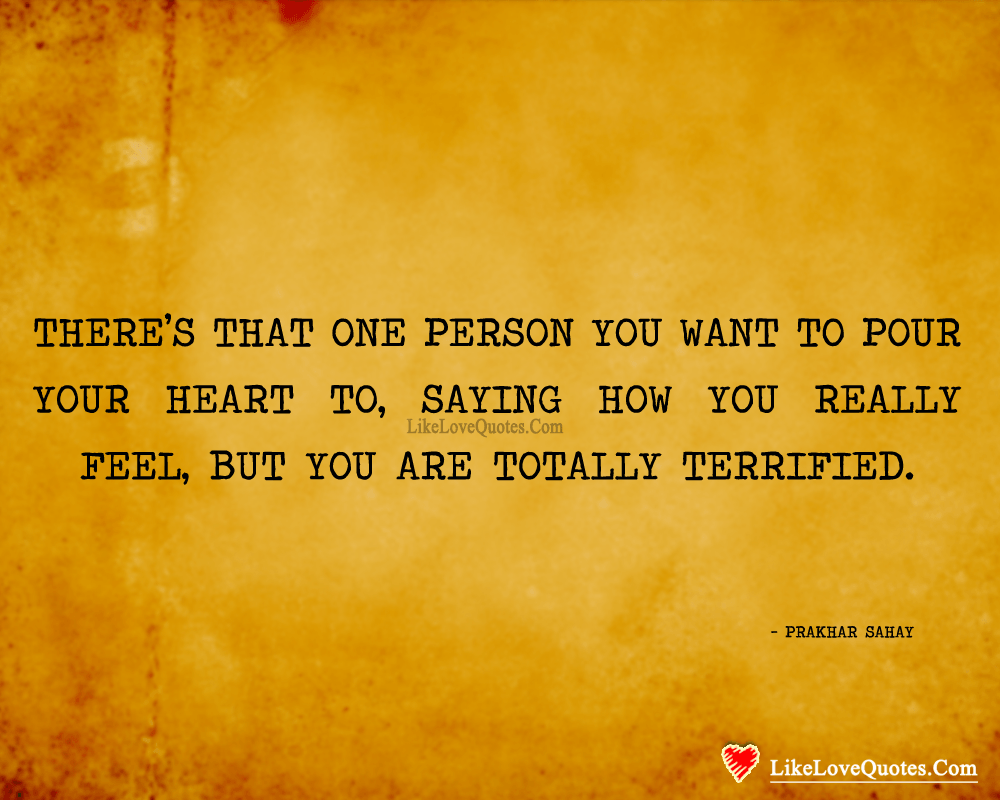 And that one person you want to pour your heart. And that one person you want to pour your heart to, saying how you really feel, but you are totally terrified. - Prakhar Sahay, likelovequotes.com ,Like Love Quotes