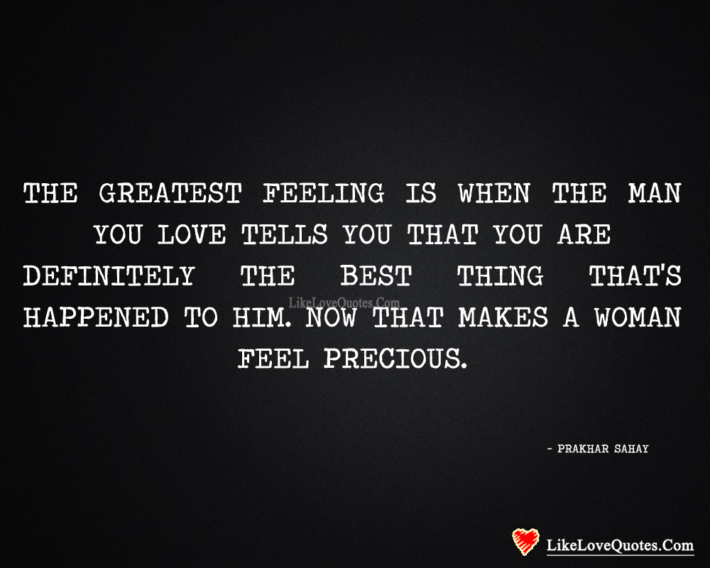 The greatest feeling is when the man you love tells you that you are definitely the best thing that's happened to him. Now that makes a women feel precious. - Prakhar Sahay, likelovequotes.com ,Like Love Quotes