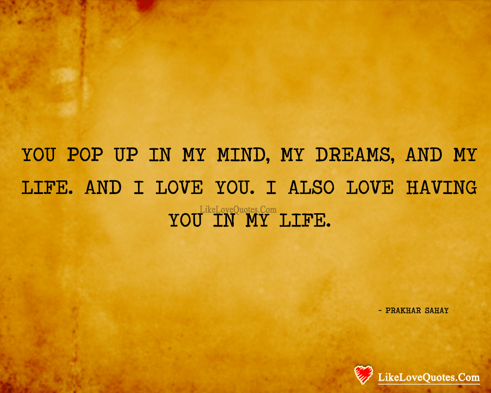 You pop up in My Mind, My Dreams, and My Life. And I love you. I also love having you in my life. - Prakhar Sahay, likelovequotes.com ,Like Love Quotes