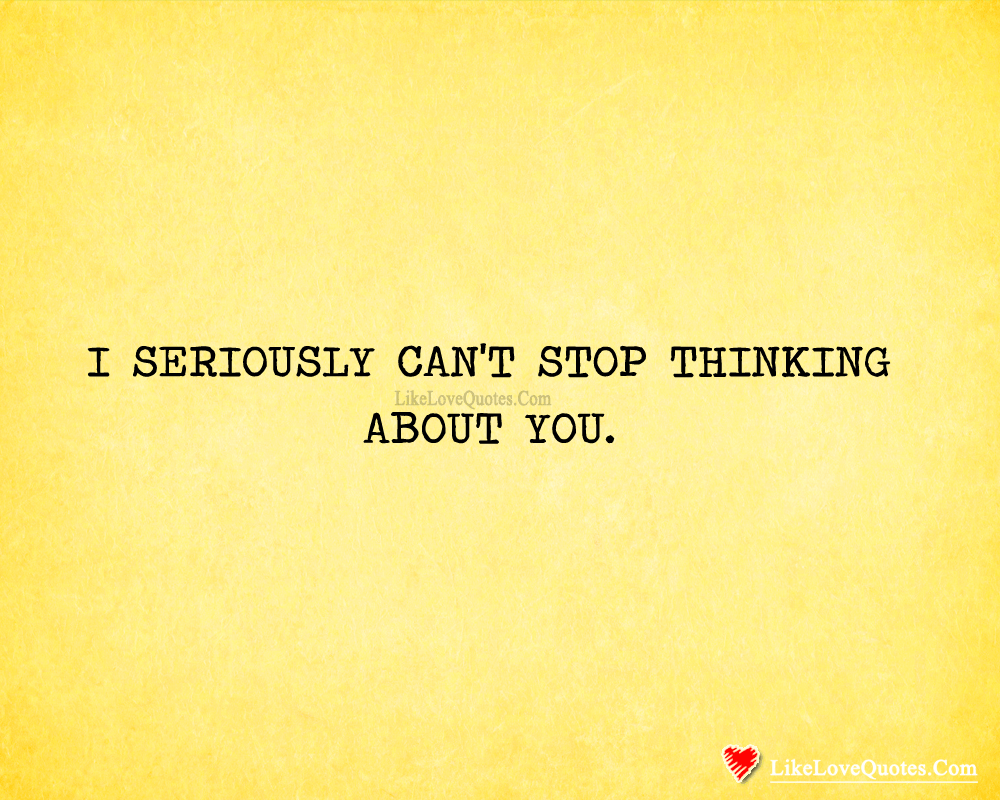 I Seriously Can't Stop Thinking About You-likelovequotes, likelovequotes.com ,Like Love Quotes