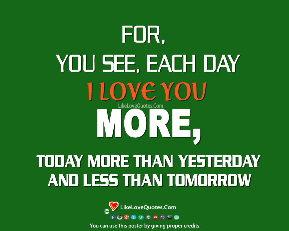 You See, Each Day I Love You More-likelovequotes, likelovequotes.com ,Like Love Quotes