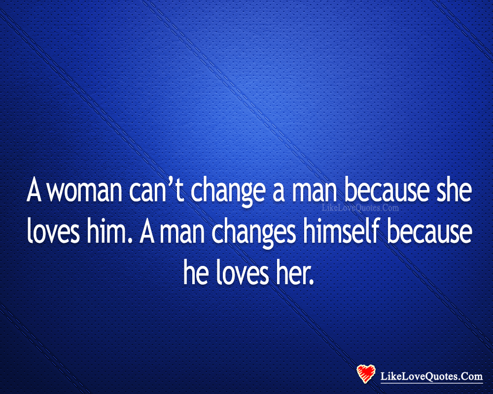 A Man Changes Himself Because He Loves Her-likelovequotes, likelovequotes.com ,Like Love Quotes