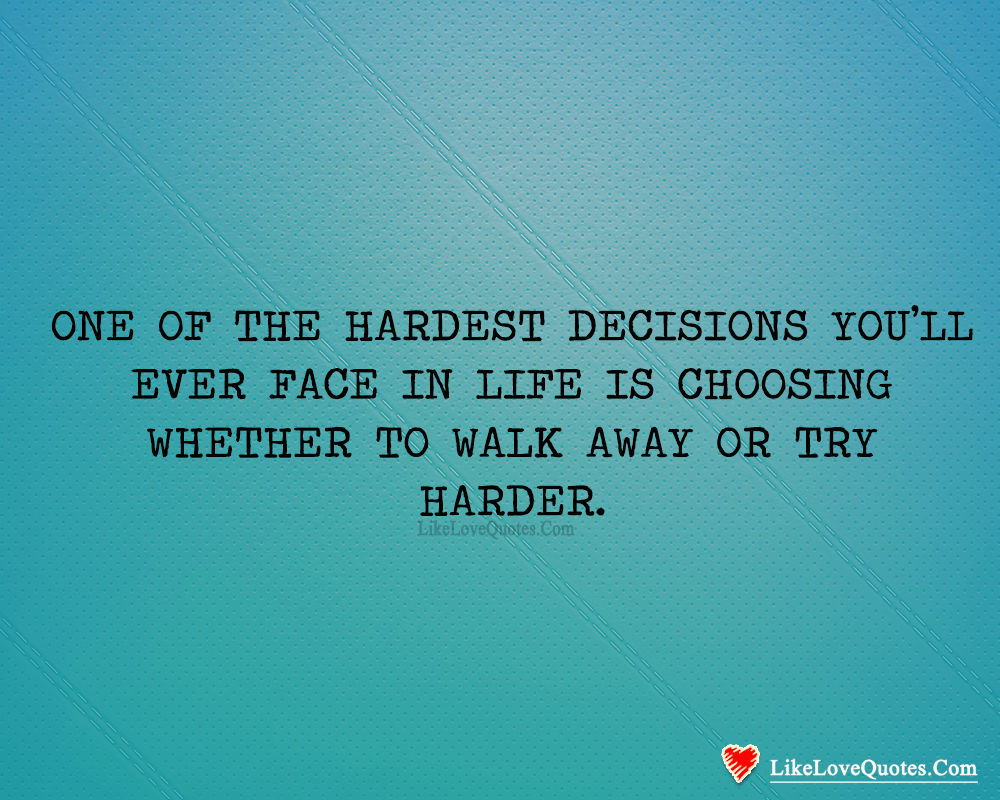 Choosing Whether To Walk Away Or Try Harder-likelovequotes, likelovequotes.com ,Like Love Quotes