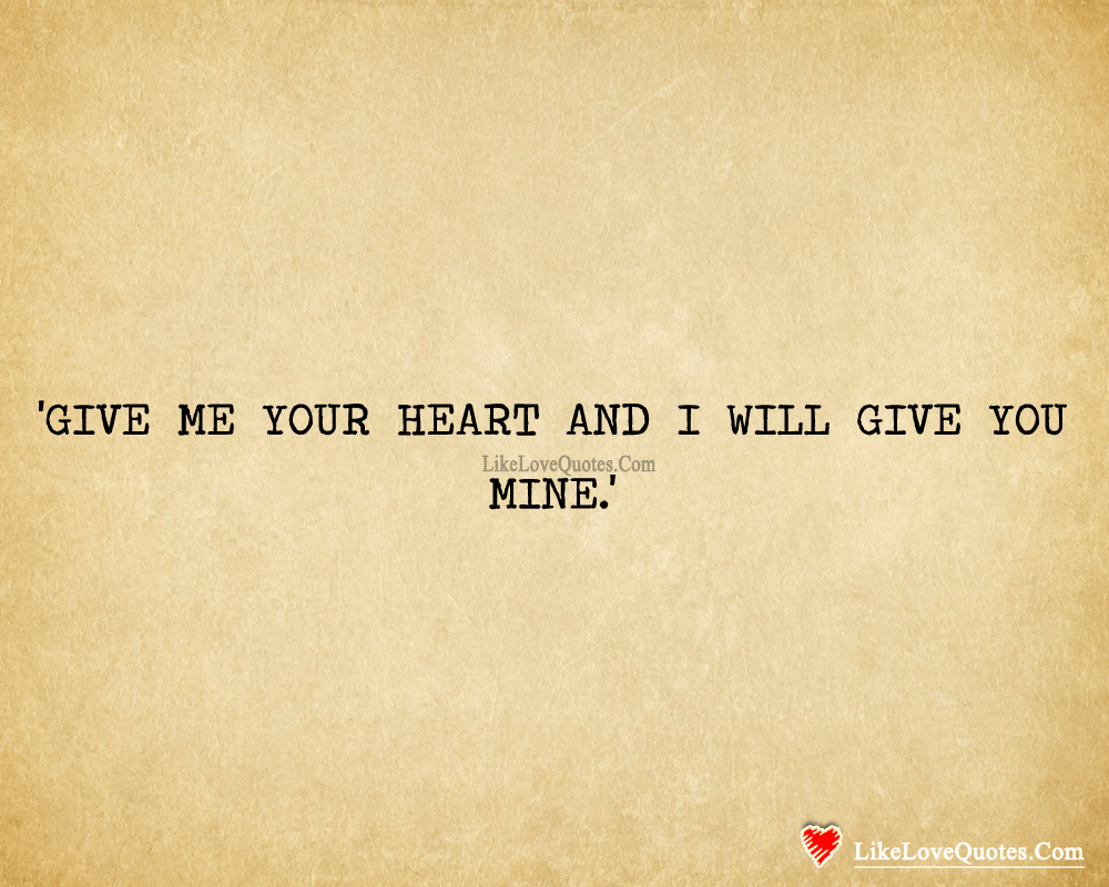 Give Me Your Heart & I Will Give You Mine-likelovequotes, likelovequotes.com ,Like Love Quotes