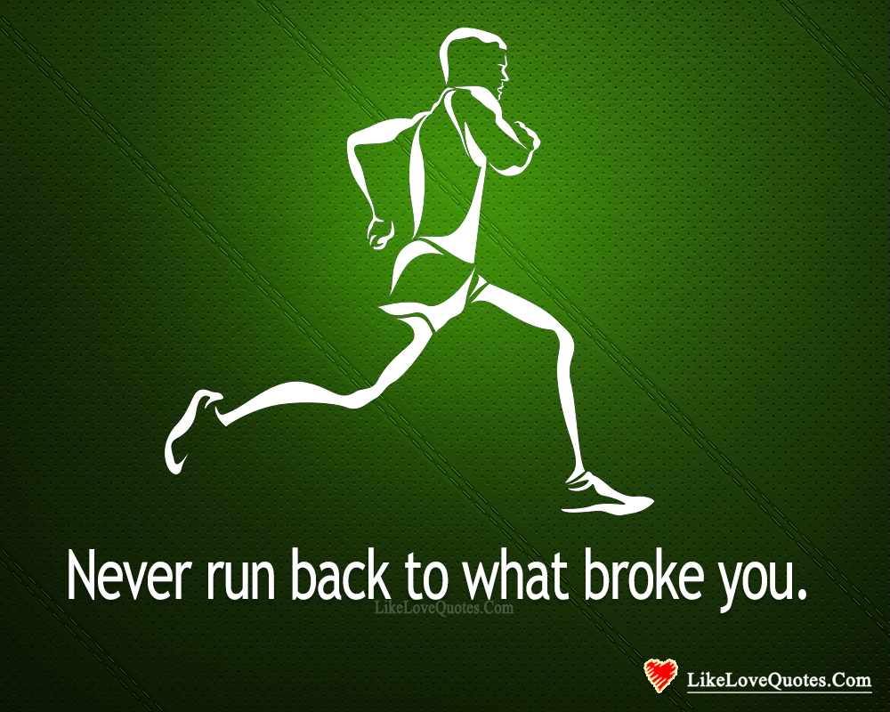 Never Run Back To What Broke You-likelovequotes, likelovequotes.com ,Like Love Quotes