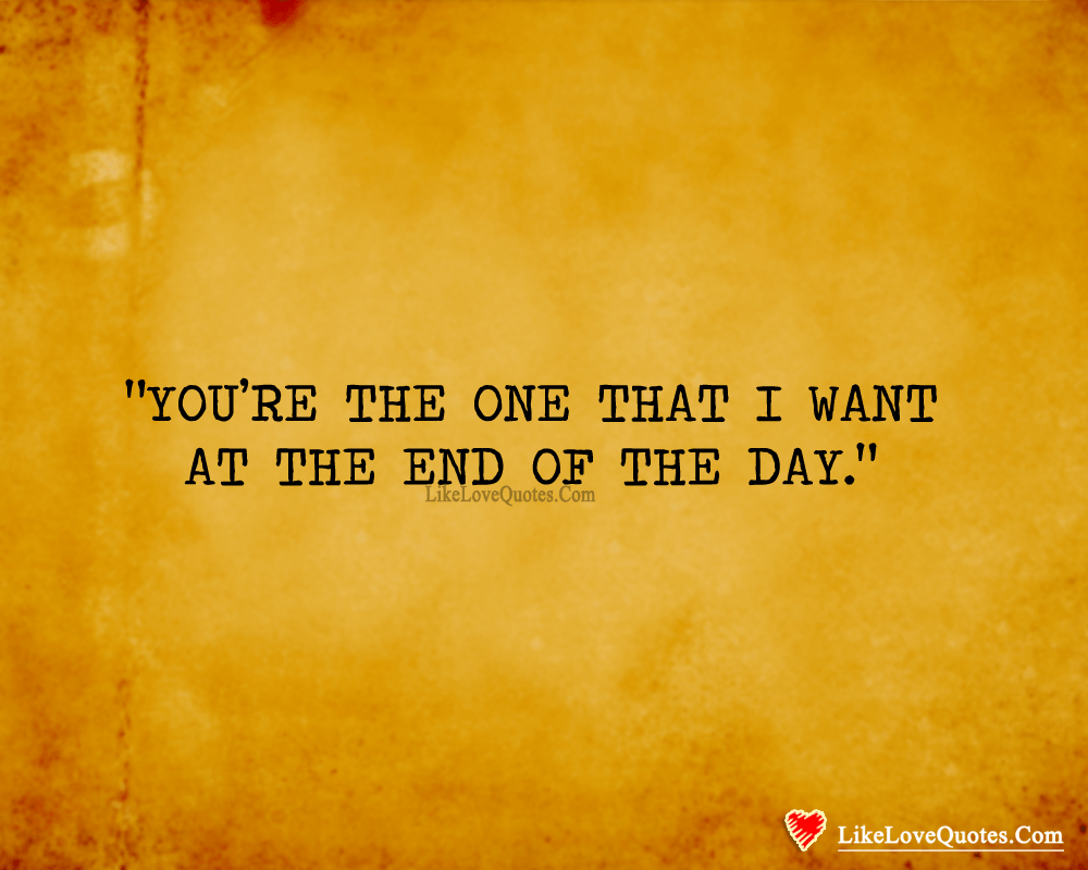 You're The One That I Want At The End Of The Day.-likelovequotes, likelovequotes.com ,Like Love Quotes