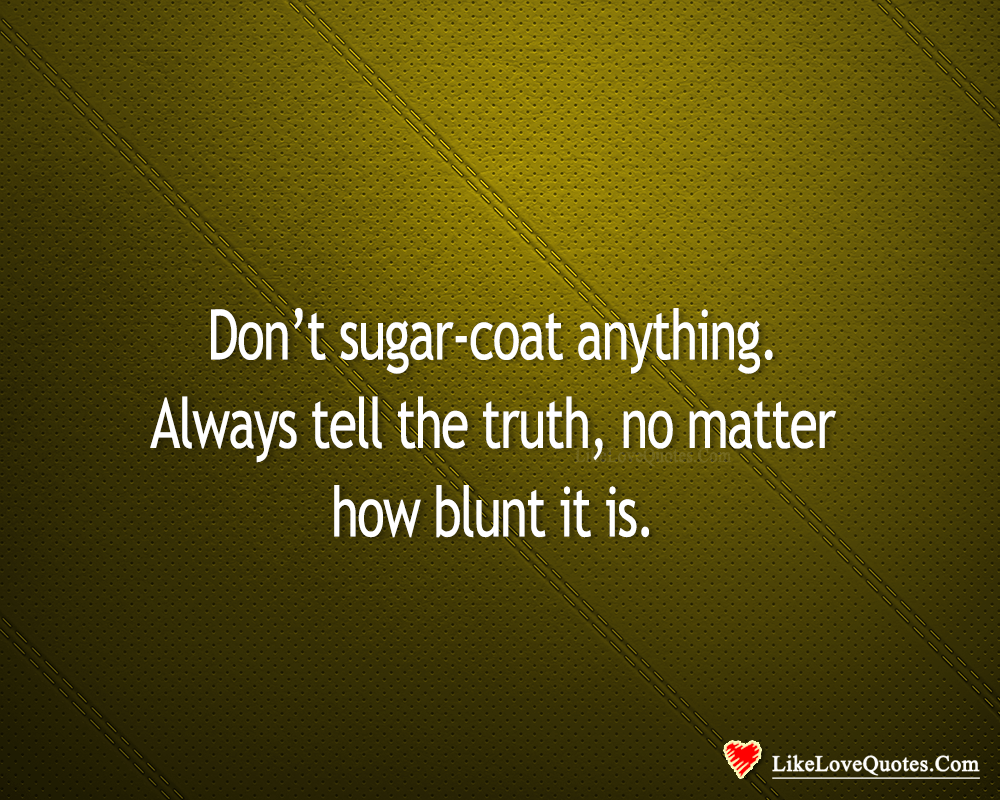 Don't Sugar-Coat Anything. Always Tell The Truth-likelovequotes, likelovequotes.com ,Like Love Quotes