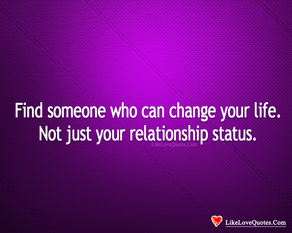 Find Someone Who Can Change Your Life-likelovequotes, likelovequotes.com ,Like Love Quotes