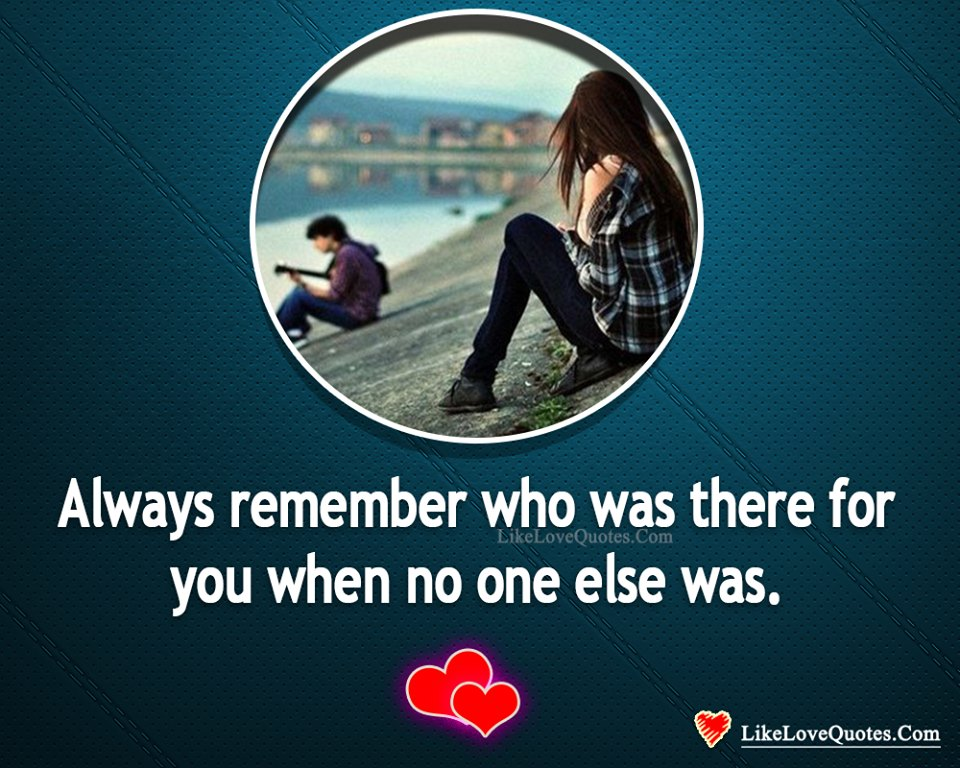 Always Remember Who Was There For You-likelovequotes, likelovequotes.com ,Like Love Quotes
