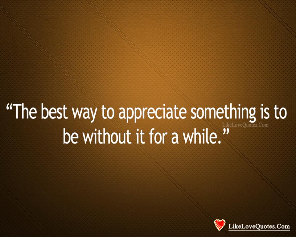 Best Way To Appreciate Something Is-likelovequotes, likelovequotes.com ,Like Love Quotes
