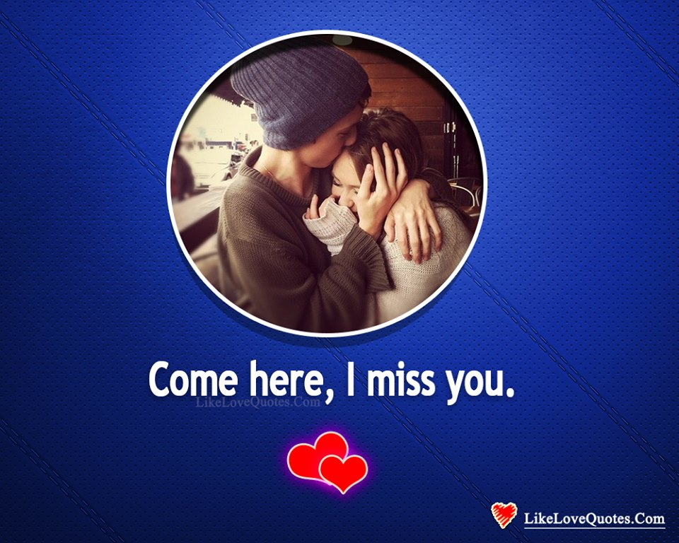 Come Here, I Miss You-likelovequotes, likelovequotes.com ,Like Love Quotes