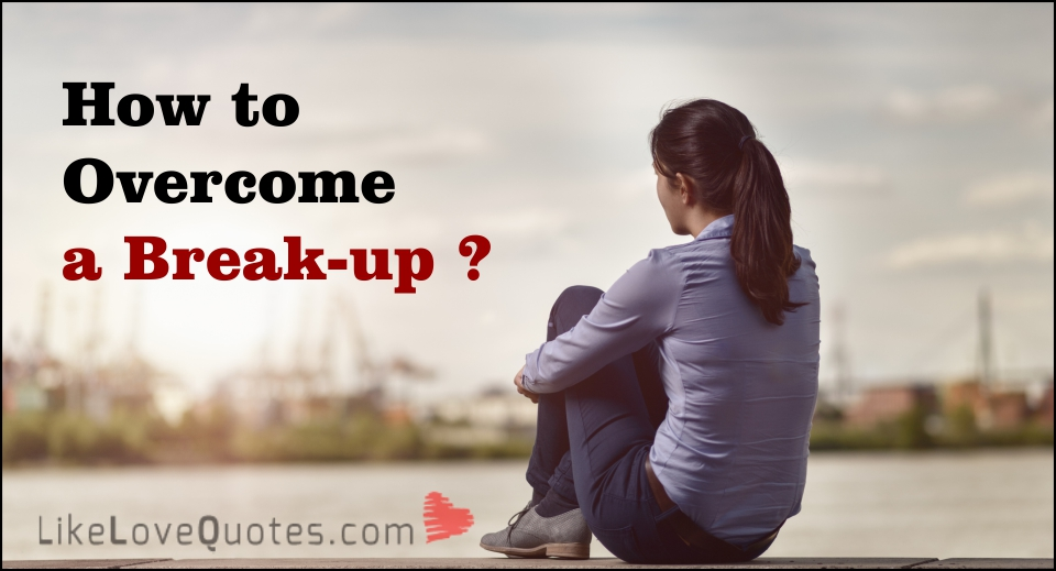 How to Overcome a Break-up -likelovequotes