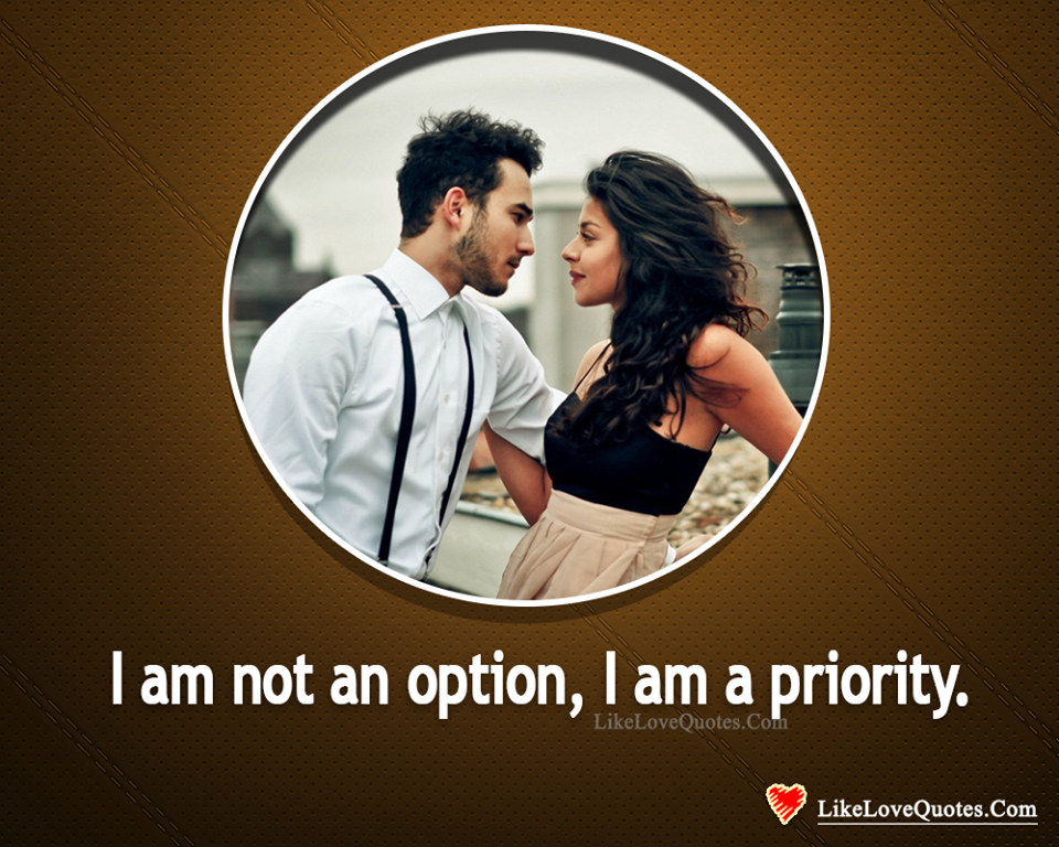 I am Not an Option, I am a Priority -likelovequotes, likelovequotes.com ,Like Love Quotes