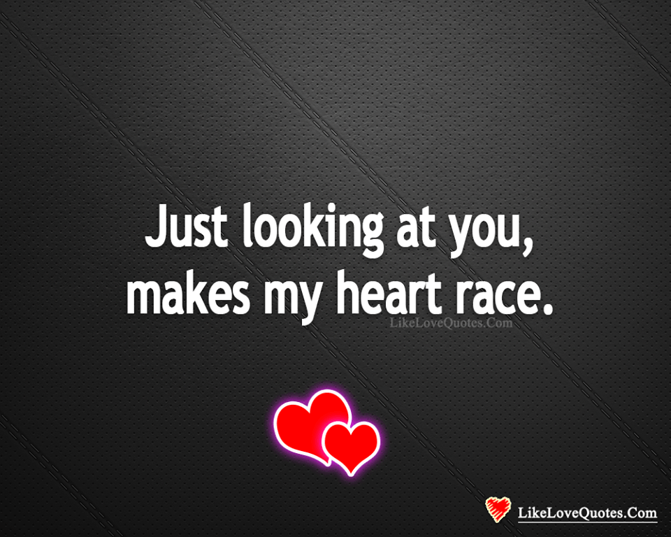 Just Looking At You, Makes My Heart Race-likelovequotes, likelovequotes.com ,Like Love Quotes
