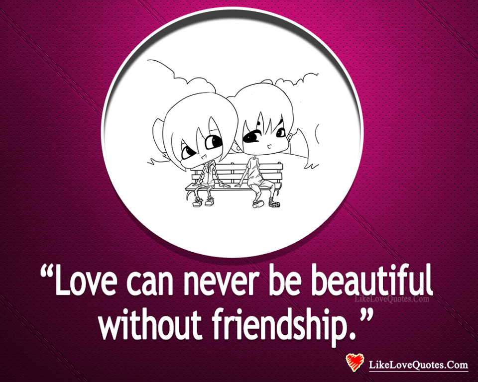 Love Can Never Be Beautiful Without Friendship-likelovequotes, likelovequotes.com ,Like Love Quotes