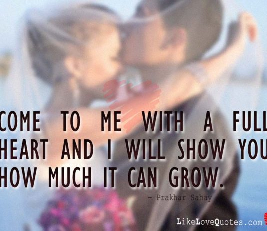 Come to me with a full heart and i will show you how much it can grow., likelovequotes.com ,Like Love Quotes