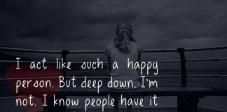 I act like such a happy person. But deep down, I'm not. I know people have it worse than me, but I still have troubles of my own.