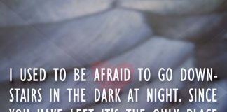 I used to be afraid to go downstairs in the dark at night. Since you have left it's the only place I find any comfort., likelovequotes.com ,Like Love Quotes