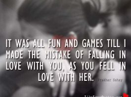It was all fun and games till I made the mistake of falling in love with you, as you fell in love with her., likelovequotes.com ,Like Love Quotes
