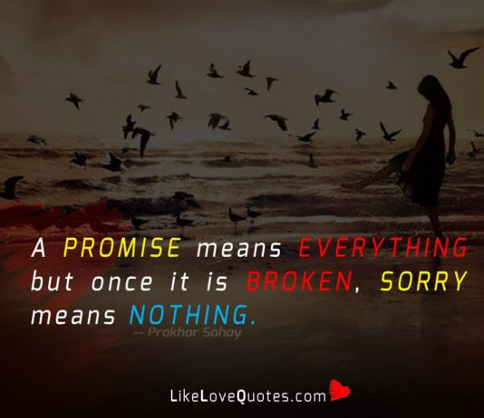 A promise means everything but once it is broken, sorry means nothing.